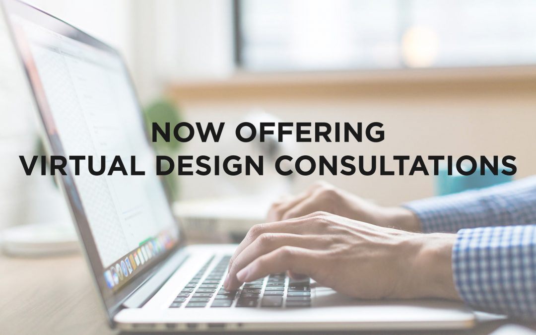 We're Still Open For Business. Now Offering Virtual Design Consultations.